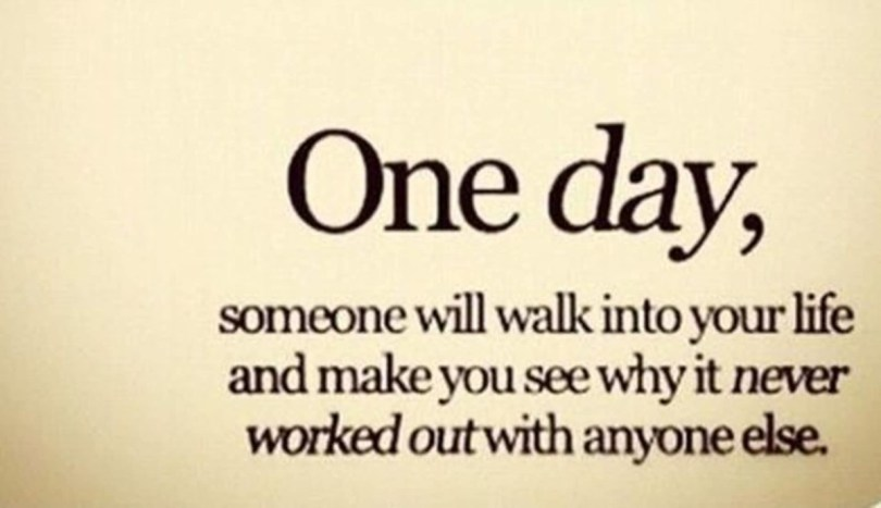 One Day Some Will Walk Into Your Life And Make You See Why It Never Worked Out With Anyone Else