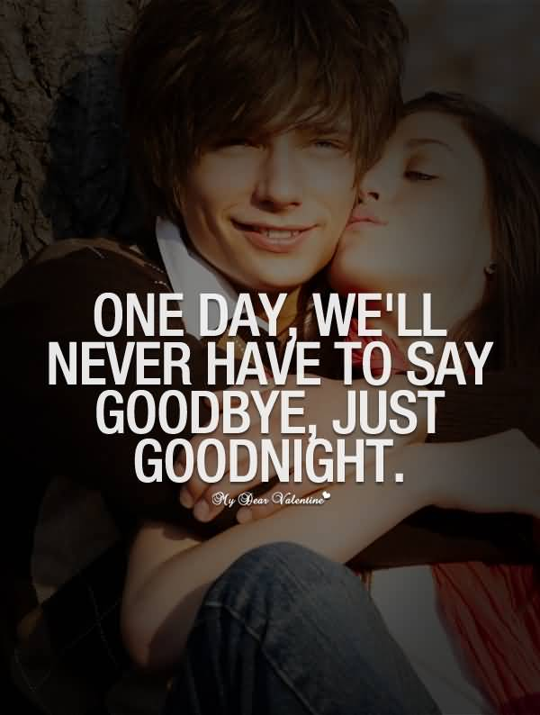 One Day We Ll Never Have To Say Goodbye Just Goodnight