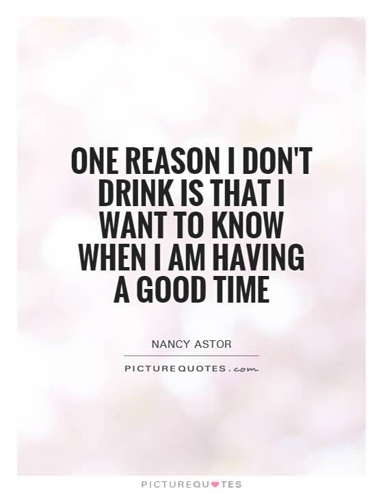 One Reason I Dont Drink Is That I Want To Know When I Am Having A Good Time Nancy Astor