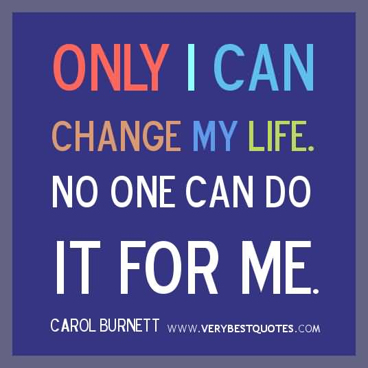 Only I Can Change My Life No One Can Do It For Me Carol Burnett