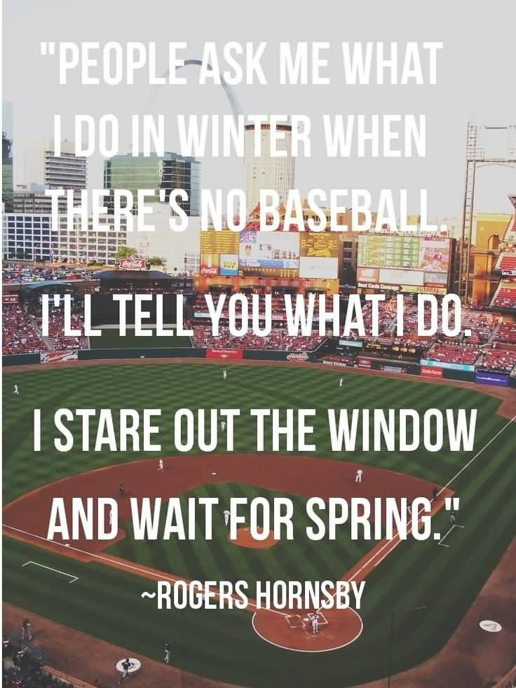 People Ask Me What I Do In Winter When There S No Baseball Ill Thell You What I Do I Stare Out The Window And Wait For Spring Rogers Hornsby