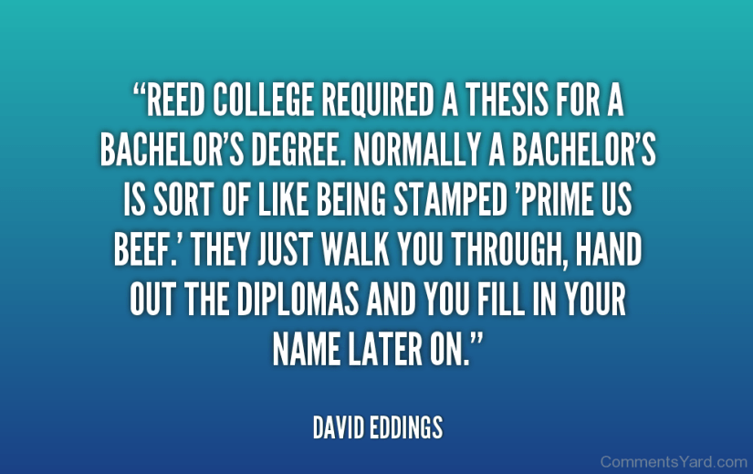 reed college required a thesis for a bachelor's degree. normally a bachelor's is sort of like being stamped prime us beef. they just walk you through, hand out the diplomas and you fill i