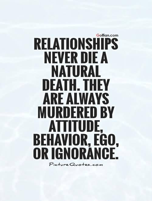 Relationships Never Die A Natural Death They Are Always Murdered By Attitude Behavior Ego Or Ignorance