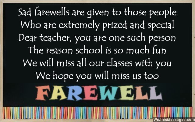 sad farewells are given to those people who are extremely prized and special dear teacher, you are one such person the reason shool is so much fun we will miss all our classes with you we hope
