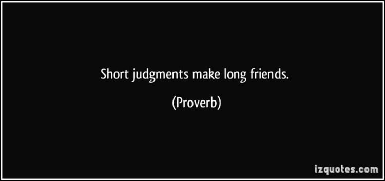 short judgments make long friends.