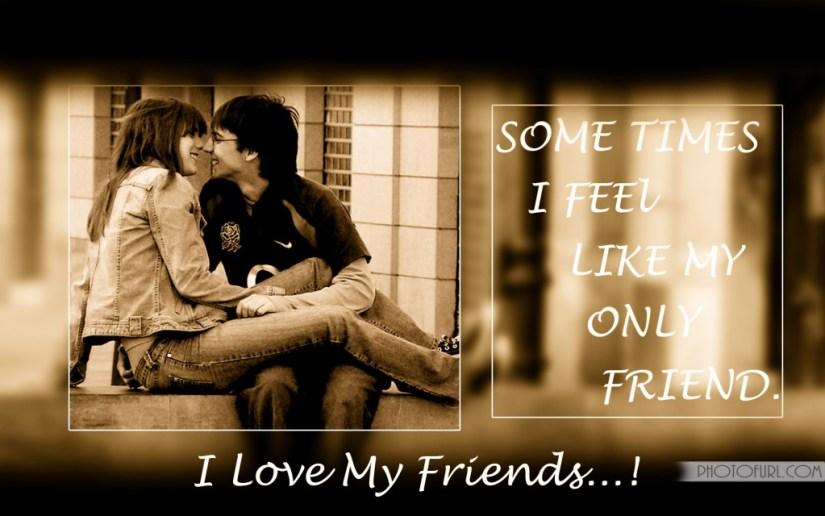 sometime i feel like my only friend i love my friends....