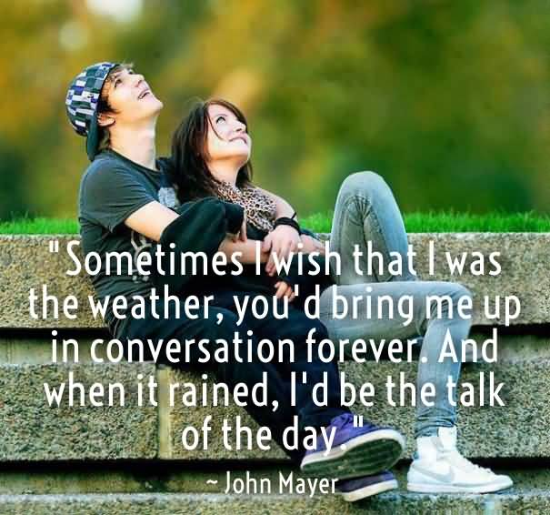 Sometimes I Wish That I Was The Weather You D Bring Me Up In Conversation Forever And When It Rained Id Be The Talk Of The Day John Mayer