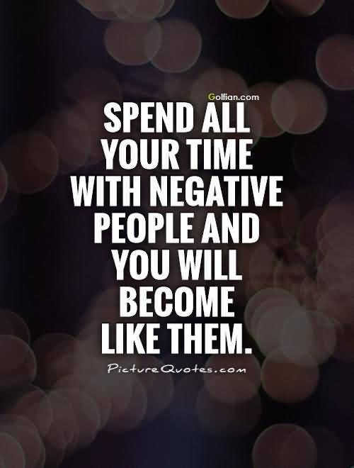 Spend All Your Time With Negative People And You Will Become Like Them