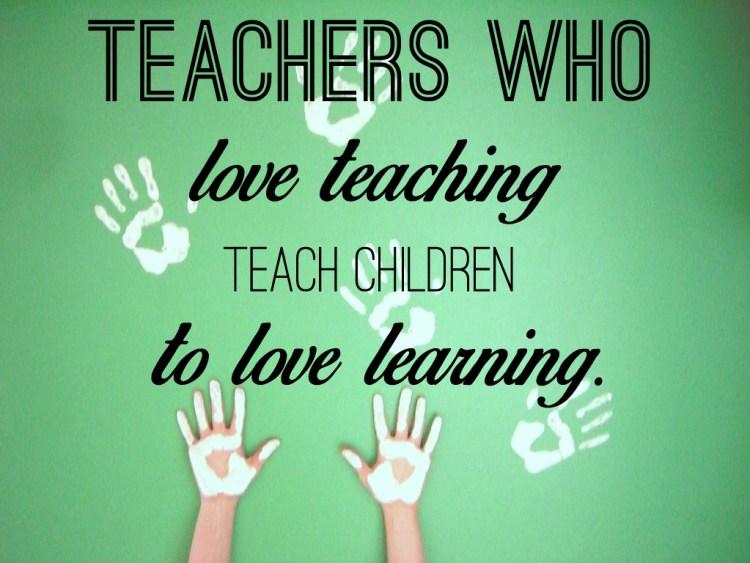 teachers who love teaching teach children to love learning.