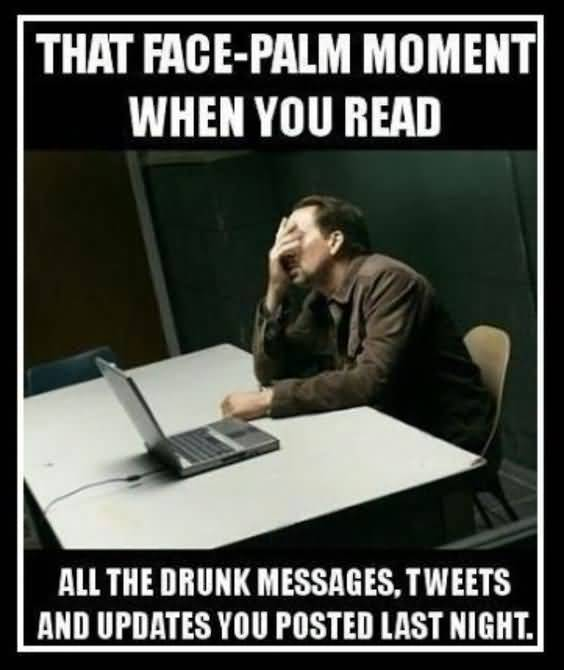 That Face Palm Moment When You Read All The Drunk Messages Tweets And Updates You Posted Last Night