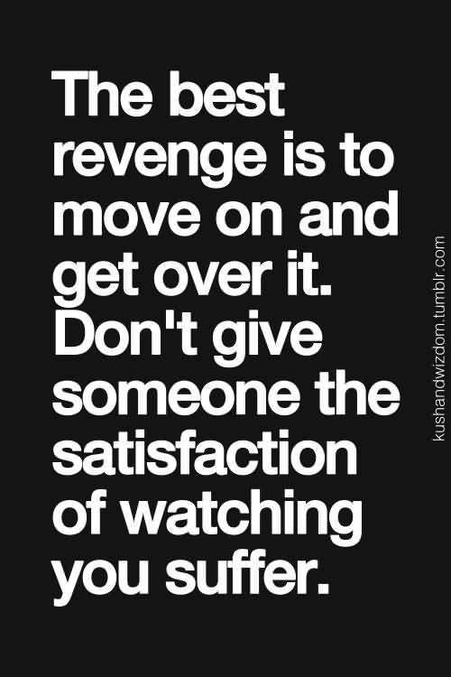 The Best Revenge Is To Move On And Get Over It Dont Give Someone The Satisfaction Of Watching You Suffer