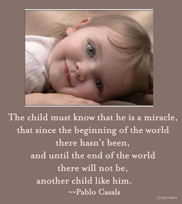 The Child Must Know That He Is Miracle That Since The Beginning Of The World There Hasnt Been And Until The End Of The World There Will Not Be Another Child Like Him Pablo Casals