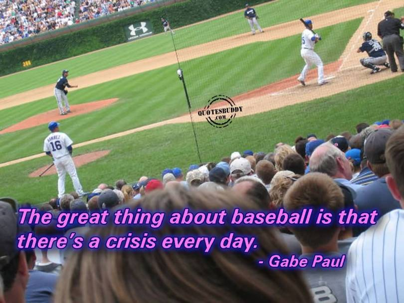 the great thing about baseball is that there's a crisis every day. gabe paul
