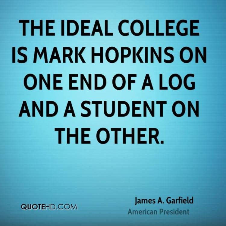 the ideal college is mark hopkins on one end of a log and a student on the other james a. garfield