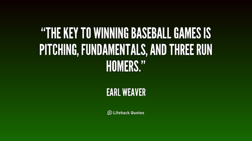 The Key To Winning Baseball Games Is Pitching Fundamentals And Three Run Homers Earl Weaver