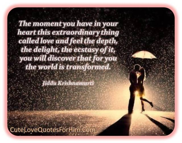 The Moment You Have In Your Heart This Extraordinary Thing Called Love And Feel The Depth The Delight The Ecstasy Of It You Will Discover That For You The World Is Transformed