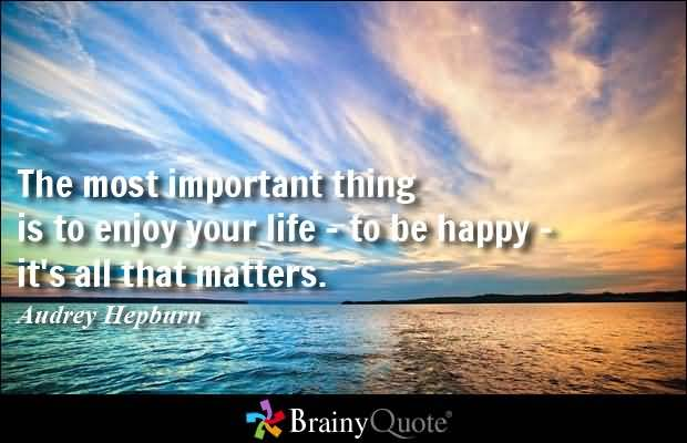 The Most Important Thing Is To Enjoy Your Life To Be Happy Its All That Matters Audrey Hepburn