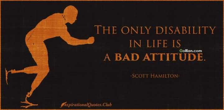 The Only Disability In Life Is Bad Attitude Scott Hamilton
