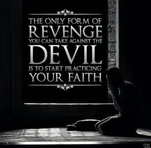 The Only Form Of Revenge You Can Take Against The Devil Is To Start Practicing Your Faith