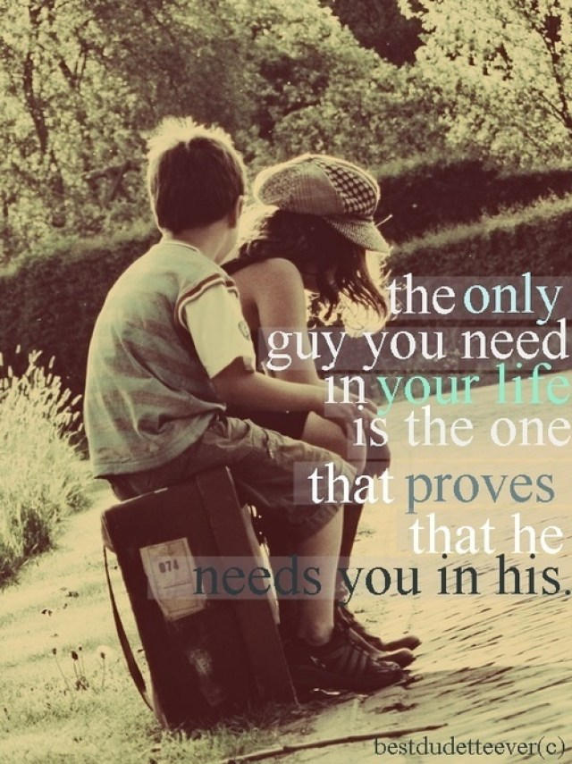 the only guy you need in your life is the one that proves that he needs you in his