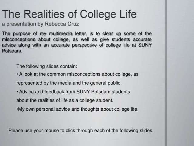 the realities of college life a presentation by rebecca cruz the purpose of my multimedia letter, is to clear up some of the misconceptions about college, as well as give students accurat