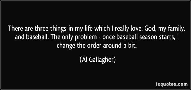 There Are Three Things In My Life Which I Really Love God My Family And Baseball The Only Problem Once Baseball Season Starts I Change The Order Around A Bit Al Gallagher
