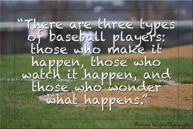 there are three types of baseball players; those who make it happen, those who watch it happen, and those who wonder what happens.