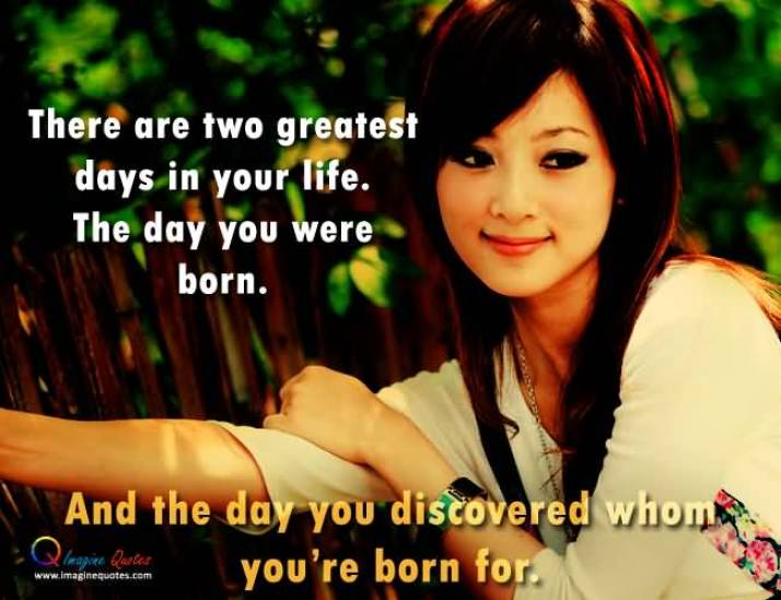 There Are Two Greatest Days In Your Life The Day You Were Born And The Day You Discovered Whom Youre Born For