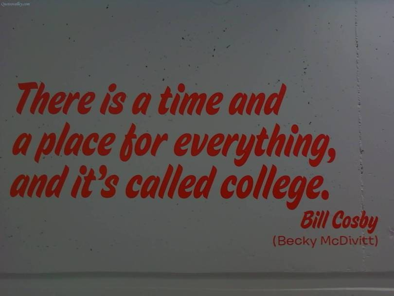 there is a time and a place for everything and its called college. bill cosby