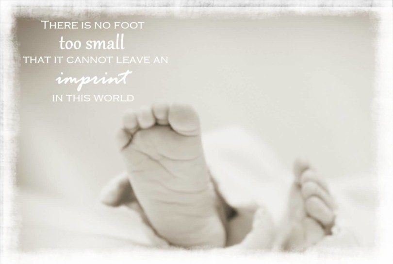 There Is No Foot Too Smaal That It Cannot Leave An Imprint In This World