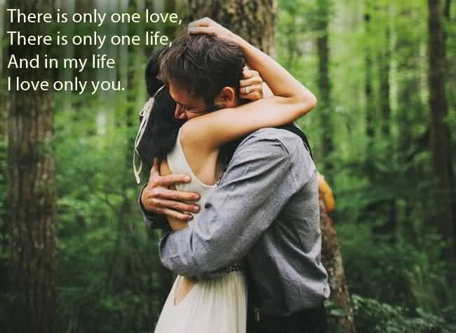 There Is Only One Love There Is Only One Life And I My Life I Love Only You