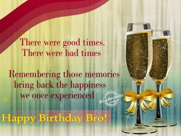 there were good times. there were bad times remembering those memories bring back the happiness we once experienced happy birthday bro.