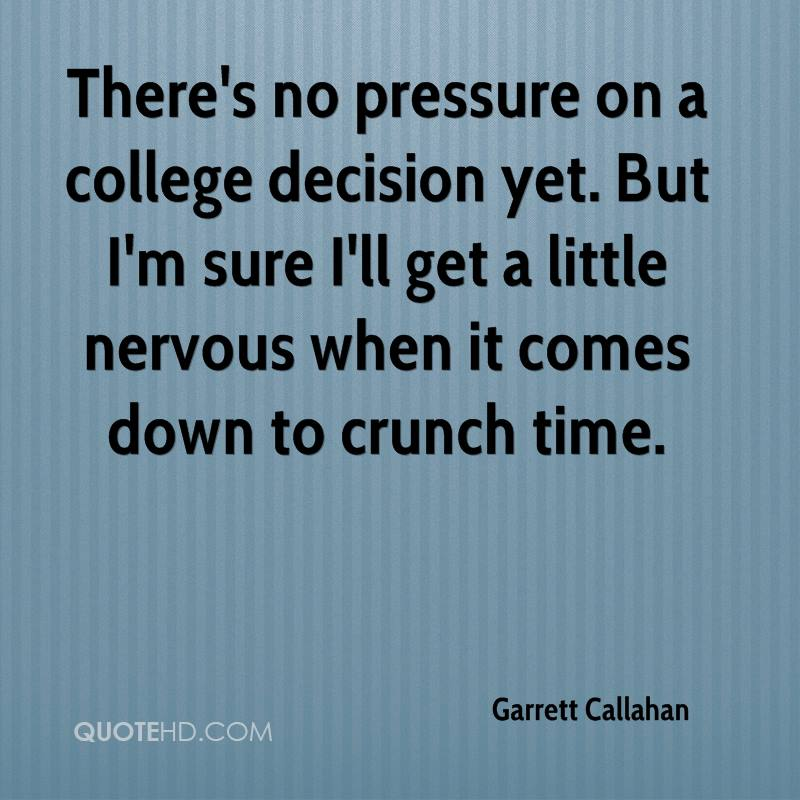 there's no pressure on a college decision yet. but i'm sure i'll get a little nervous when it comes down to crunch time. garrett callahan