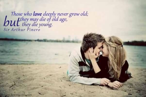 Those Who Love Deeply Never Grow Old They May Die Of Old Age But The Die Young Sir Arthur Pinero