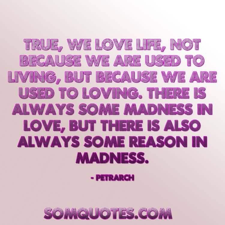 True We Love Life Not Because We Are Used To Living But Because We Are Used To Loving There Is Always Some Madness In Love But There Is Also Always Some Reason In Madness Petrarch