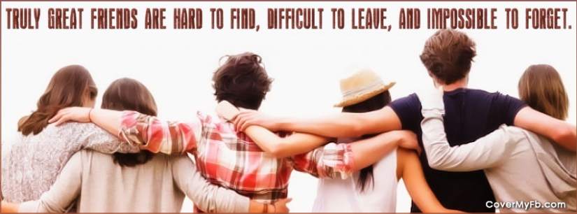 truly great friends are hard to find, difficult to leave, and impossible to forget.