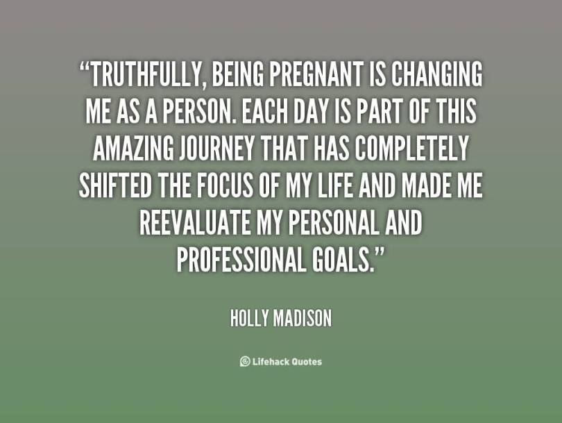 Truthfully Being Pregnant Is Changing Me As A Person Each Day Is Part Of This Amazing Journey That Has Completely Shifted The Focus Of My Life And Made Me Reevaluate My Person And Professional