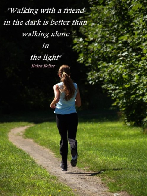 walking with a friends in the dark is better than walking alone in the light. helen keller