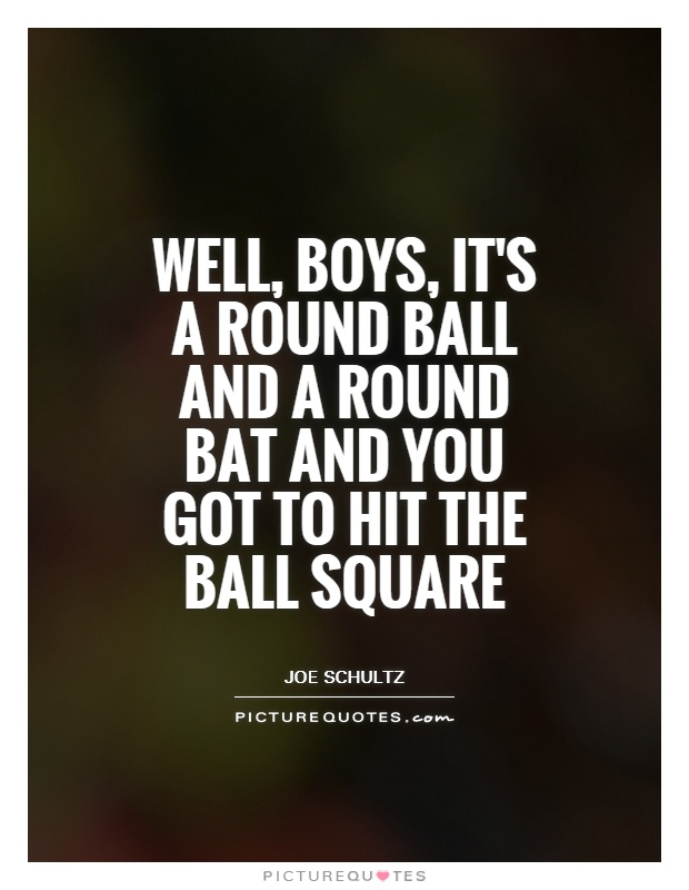 well, boys, it's a round ball and a round bat and you got to hit the ball square. joe schultz
