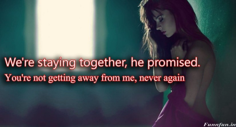 Were Staying Together He Promised Youre Not Getting Away From Me Never Again
