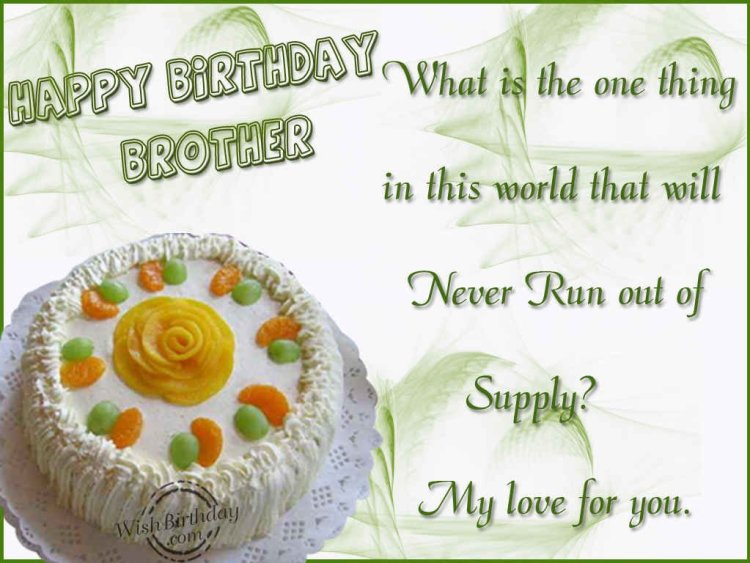 what is the one thing in this world that will never run out of supply. my love for you. happy birthday brotherBirthday Quotes For Brother