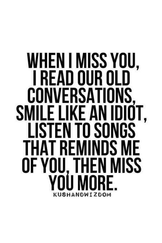 When I Miss You I Read Our Old Conversations Smile Like An Idiot Listen To Songs That Reminds Me Of You Then Miss You More