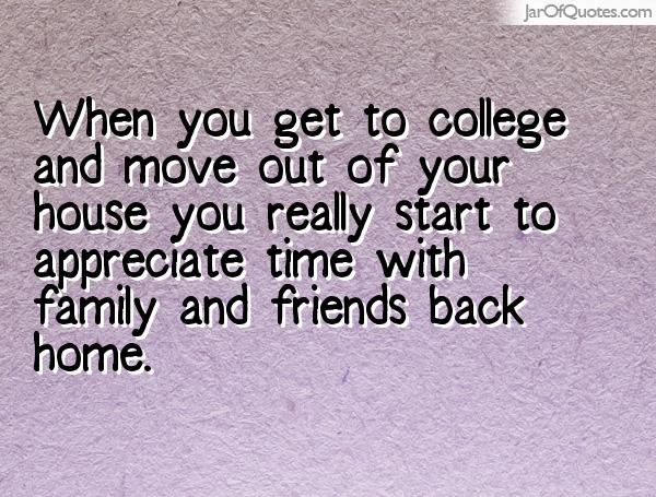 when you get to college and move out of your house you really start to appreciate time with family and friends back home.