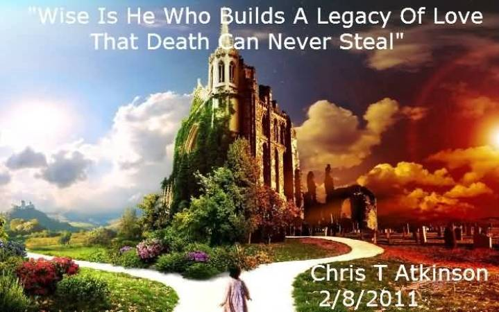 Wise Is He Who Builds A Legacy Of Love That Death Can Never Steal Chris T Atkinson
