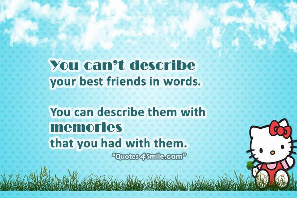 you can't descroive your best friends in words you can describe them with memories that you had with them