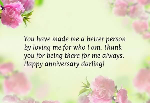 You Have Made Me A Better Person By Loving Me For Who I Am Thank You For Being There For Me Always Happy Anniversary Darling