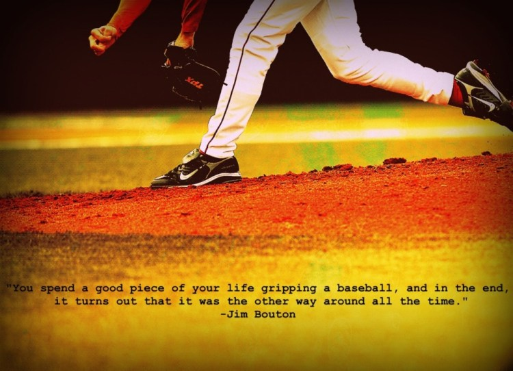You Spend A Good Piece Of Your Life Gipping A Baseball And In The End It Turns Our That It Was The Other Way Around All The Time Jim Bouton