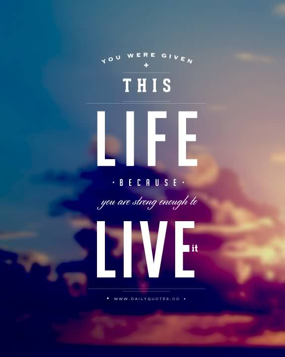 You Were Given This Life Because You Are Storng Enough To Live