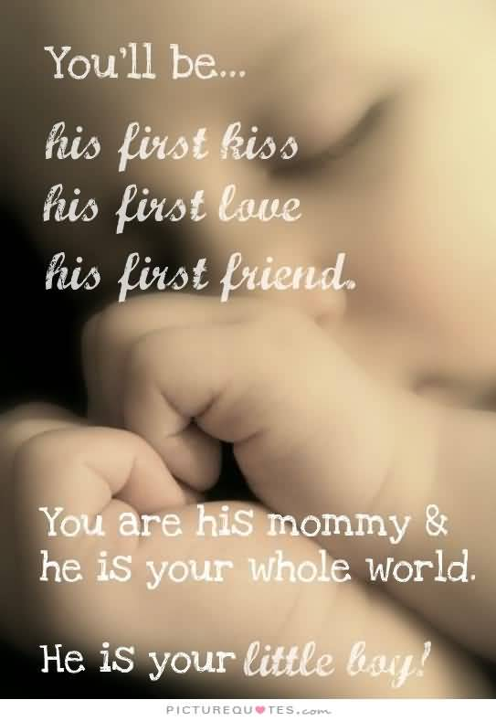 Youll Be His First Kiss His First Love His First Friend You Are His Mommy He Is Your Whole World He Is Your Little Boy