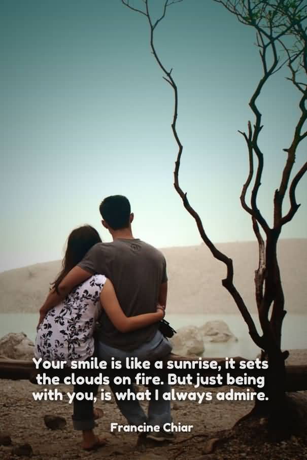 Your Smile Is Like A Sunries It Sets The Clouds On Fire But Just Being With You Is What I Always Admire Francine Chiar